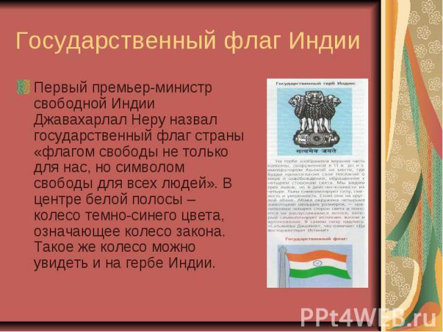 Государственный флаг Индии Первый премьер-министр свободной Индии Джавахарлал Неру назвал государственный флаг страны «флагом свободы не только для нас, но символом свободы для всех людей». В центре белой полосы – колесо темно-синего цвета, означающ…
