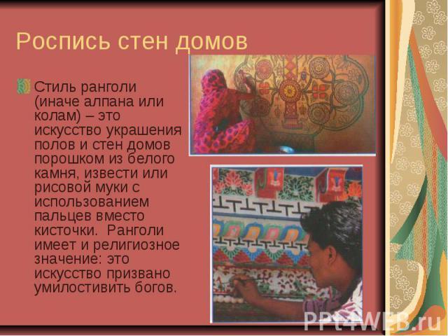 Роспись стен домов Стиль ранголи (иначе алпана или колам) – это искусство украшения полов и стен домов порошком из белого камня, извести или рисовой муки с использованием пальцев вместо кисточки. Ранголи имеет и религиозное значение: это искусство п…