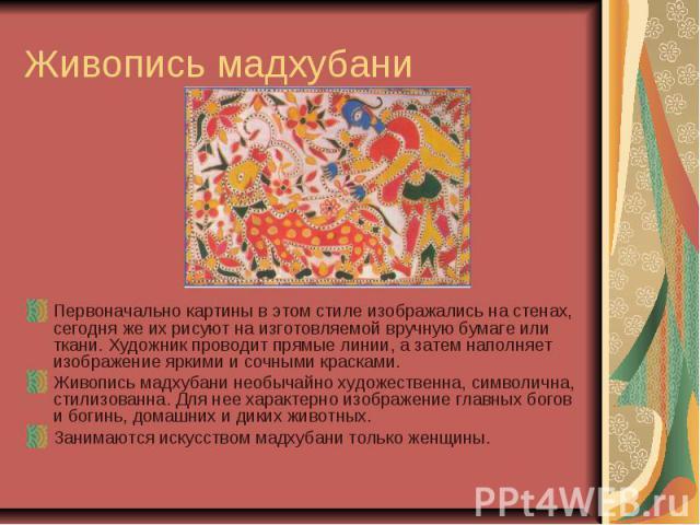Живопись мадхубани Первоначально картины в этом стиле изображались на стенах, сегодня же их рисуют на изготовляемой вручную бумаге или ткани. Художник проводит прямые линии, а затем наполняет изображение яркими и сочными красками. Живопись мадхубани…