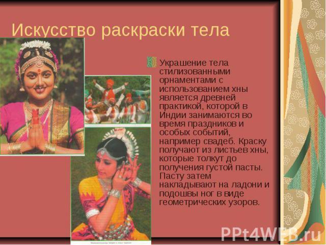 Искусство раскраски тела Украшение тела стилизованными орнаментами с использованием хны является древней практикой, которой в Индии занимаются во время праздников и особых событий, например свадеб. Краску получают из листьев хны, которые толкут до п…