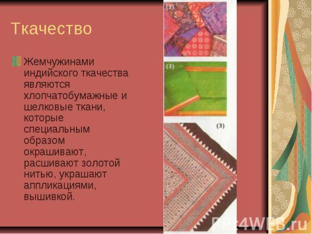 Ткачество Жемчужинами индийского ткачества являются хлопчатобумажные и шелковые ткани, которые специальным образом окрашивают, расшивают золотой нитью, украшают аппликациями, вышивкой.