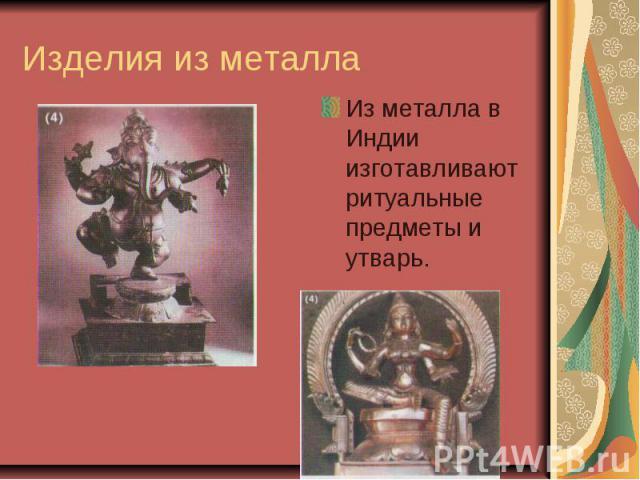 Изделия из металла Из металла в Индии изготавливают ритуальные предметы и утварь.