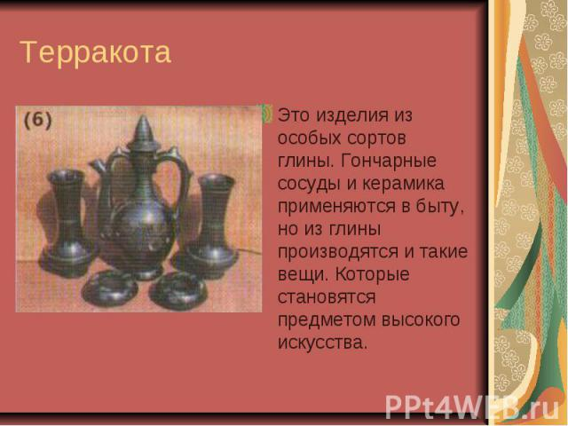 Терракота Это изделия из особых сортов глины. Гончарные сосуды и керамика применяются в быту, но из глины производятся и такие вещи. Которые становятся предметом высокого искусства.
