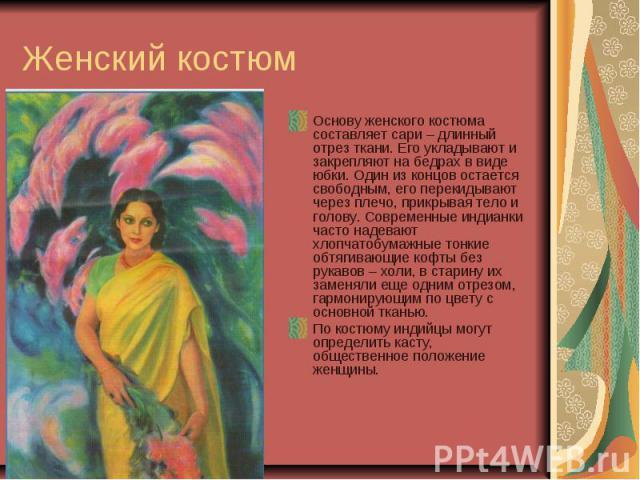 Женский костюм Основу женского костюма составляет сари – длинный отрез ткани. Его укладывают и закрепляют на бедрах в виде юбки. Один из концов остается свободным, его перекидывают через плечо, прикрывая тело и голову. Современные индианки часто над…