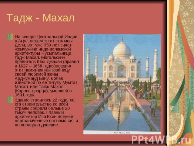 Тадж - Махал На севере Центральной Индии, в Агре, недалеко от столицы Дели, вот уже 350 лет сияет жемчужина индо-исламской архитектуры – усыпальница тадж-Махал. Могольский правитель Шах-Джахан (правил в 1627 – 1658 годах)воздвиг этот памятник как гр…
