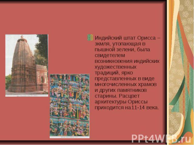 Индийский штат Орисса – зкмля, утопающая в пышной зелени, была свидетелем возникновения индийских художественных традиций, ярко представленных в виде многочисленных храмов и других памятников старины. Расцвет архитектуры Ориссы приходится на11-14 века.