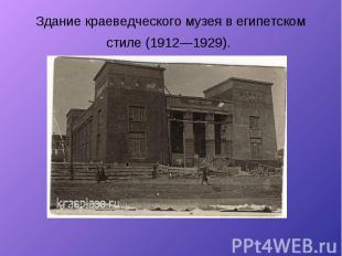 Здание краеведческого музея в египетском стиле (1912—1929).