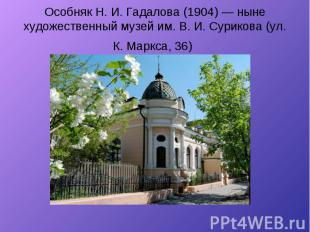 Особняк Н. И. Гадалова (1904) — ныне художественный музей им. В. И. Сурикова (ул