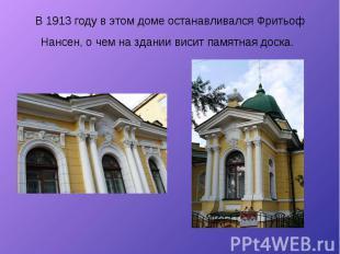 В 1913 году в этом доме останавливался Фритьоф Нансен, о чем на здании висит пам