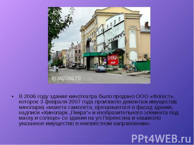 """В 2006 году здание кинотеатра было продано ООО «Фогест», которое 3 февраля 2007 года произвело демонтаж имущества кинопарка «макета самолета, врезавшегося в фасад здания, надписи «Кинопарк """"Пикра""""» и изобразительного элемента под маску и солнце» со …"""
