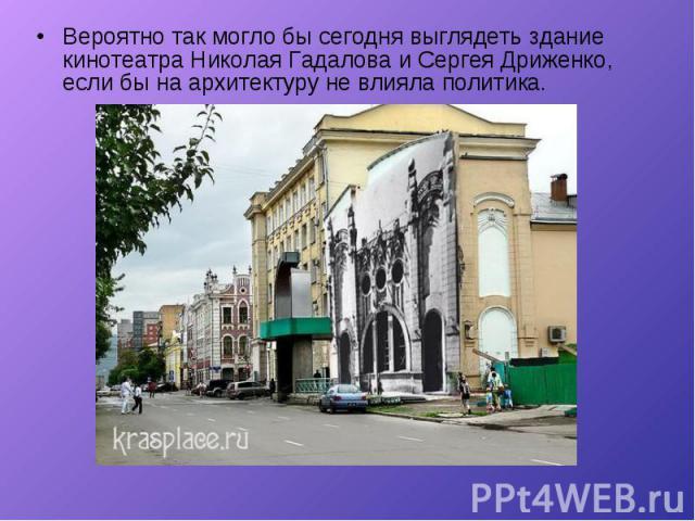 Вероятно так могло бы сегодня выглядеть здание кинотеатра Николая Гадалова и Сергея Дриженко, если бы на архитектуру не влияла политика. Вероятно так могло бы сегодня выглядеть здание кинотеатра Николая Гадалова и Сергея Дриженко, если бы на архитек…