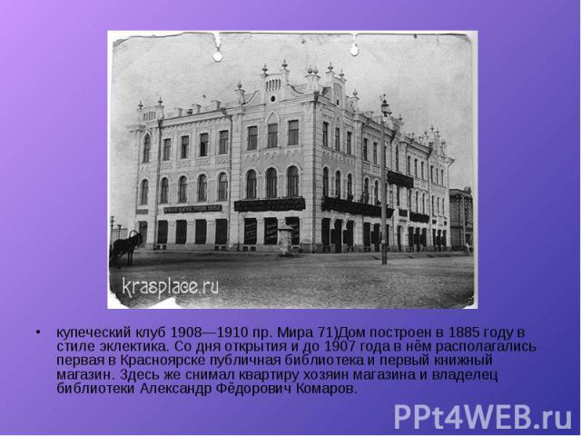 купеческий клуб 1908—1910 пр. Мира 71)Дом построен в 1885 году в стиле эклектика. Со дня открытия и до 1907 года в нём располагались первая в Красноярске публичная библиотека и первый книжный магазин. Здесь же снимал квартиру хозяин магазина и владе…