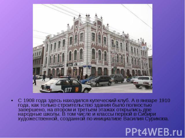 С 1908 года здесь находился купеческий клуб. А в январе 1910 года, как только строительство здания было полностью завершено, на втором и третьем этажах открылись две народные школы. В том числе и классы первой в Сибири художественной, созданной по и…
