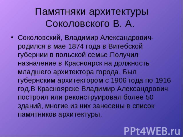 Памятняки архитектуры Соколовского В. А. Соколовский, Владимир Александрович- родился в мае 1874 года в Витебской губернии в польской семье.Получил назначение в Красноярск на должность младшего архитектора города. Был губернским архитектором с 1906 …