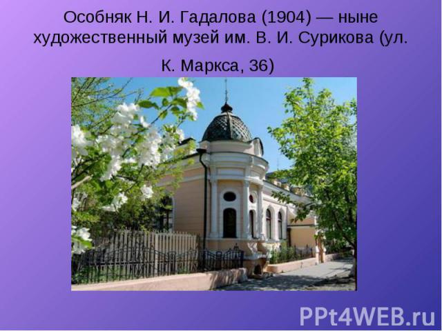 Особняк Н. И. Гадалова (1904) — ныне художественный музей им. В. И. Сурикова (ул. К. Маркса, 36)