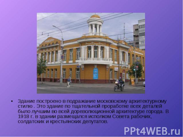 Здание построено в подражание московскому архитектурному стилю . Это здание по тщательной проработке всех деталей было лучшим во всей дореволюционной архитектуре города. В 1918 г. в здании размещался исполком Совета рабочих, солдатских и крестьянски…