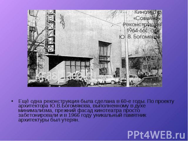 Ещё одна реконструкция была сделана в 60-е годы. По проекту архитектора Ю.В.Богомякова, выполненному в духе минимализма, прежний фасад кинотеатра просто забетонировали и в 1966 году уникальный памятник архитектуры был утерян. Ещё одна реконструкция …
