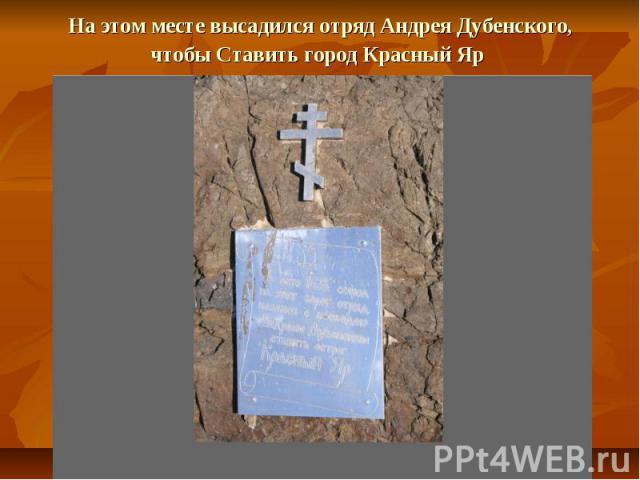 На этом месте высадился отряд Андрея Дубенского, чтобы Ставить город Красный Яр
