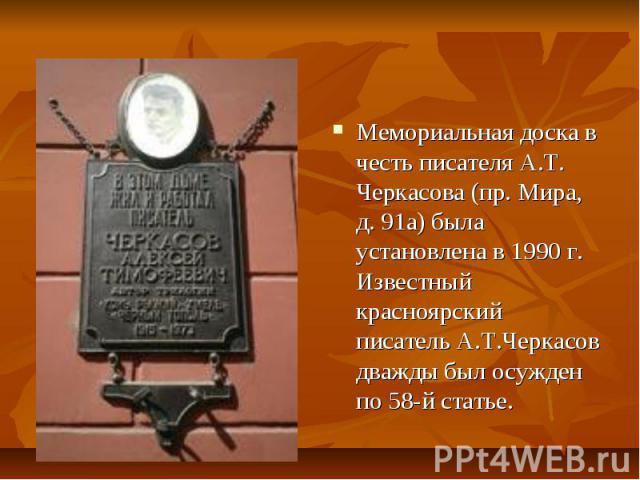 Мемориальная доска в честь писателя А.Т. Черкасова (пр. Мира, д. 91а) была установлена в 1990 г. Известный красноярский писатель А.Т.Черкасов дважды был осужден по 58-й статье. Мемориальная доска в честь писателя А.Т. Черкасова (пр. Мира, д. 91а) бы…