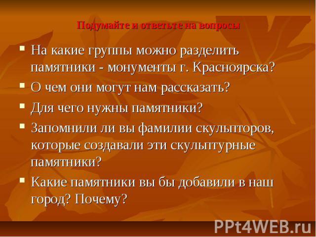Подумайте и ответьте на вопросы На какие группы можно разделить памятники - монументы г. Красноярска? О чем они могут нам рассказать? Для чего нужны памятники? Запомнили ли вы фамилии скульпторов, которые создавали эти скульптурные памятники? Какие …