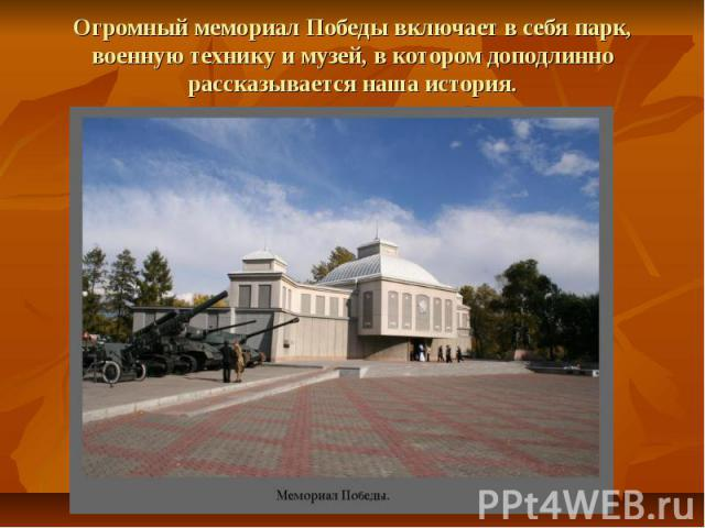 Огромный мемориал Победы включает в себя парк, военную технику и музей, в котором доподлинно рассказывается наша история.