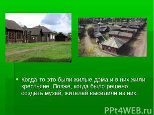 Когда-то это были жилые дома и в них жили крестьяне. Позже, когда было решено со