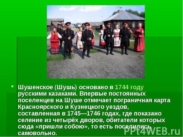 Шушенское (Шушь) основано в 1744 году русскими казаками. Впервые постоянных поселенцев на Шуше отмечает пограничная карта Красноярского и Кузнецкого уездов, составленная в 1745—1746 годах, где показано селение из четырёх дворов, обитатели которых сю…
