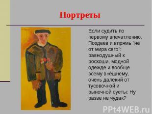 """Портреты Если судить по первому впечатлению, Поздеев и впрямь """"не от мира с"""