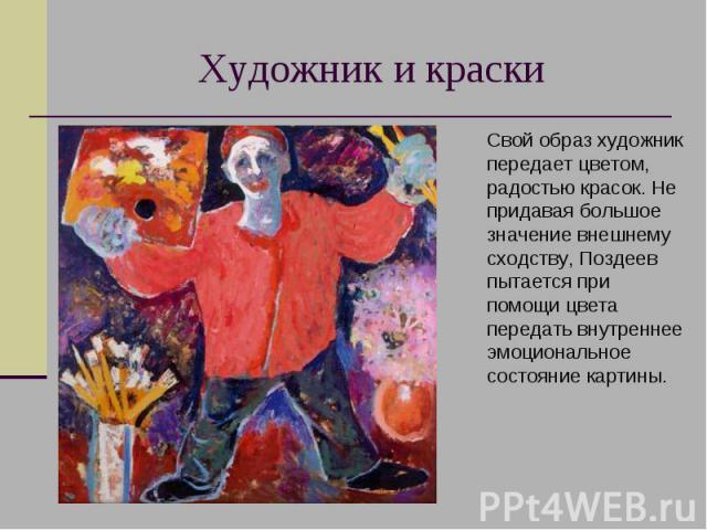 Художник и краски Свой образ художник передает цветом, радостью красок. Не придавая большое значение внешнему сходству, Поздеев пытается при помощи цвета передать внутреннее эмоциональное состояние картины.