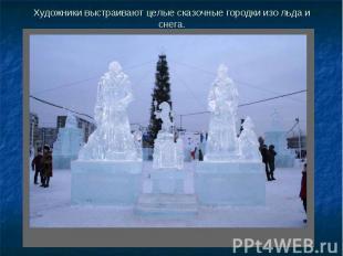 Художники выстраивают целые сказочные городки изо льда и снега.