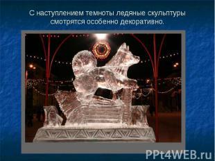 С наступлением темноты ледяные скульптуры смотрятся особенно декоративно.