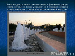 Большое декоративное значение имеют и фонтаны на улицах города, которые не тольк