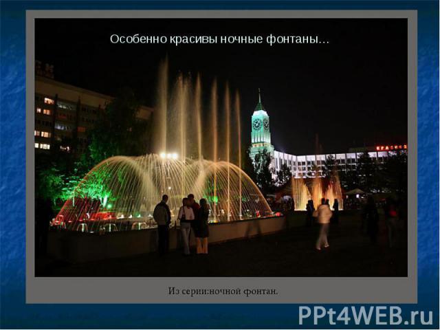 Особенно красивы ночные фонтаны…