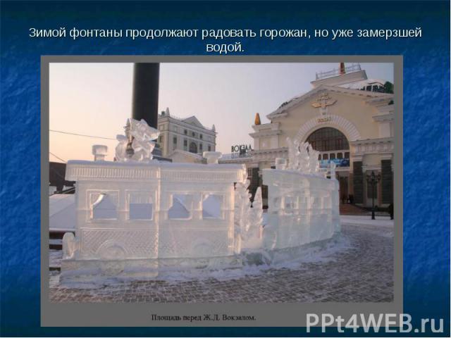 Зимой фонтаны продолжают радовать горожан, но уже замерзшей водой.