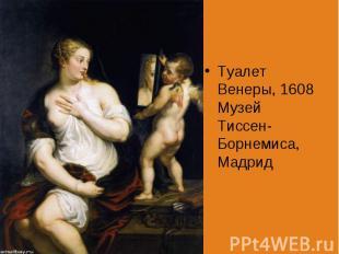 Туалет Венеры, 1608 Музей Тиссен-Борнемиса, Мадрид Туалет Венеры, 1608 Музей Тис