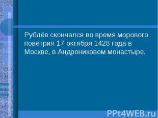Рублёв скончался во время морового поветрия 17 октября 1428 года в Москве, в Анд