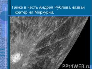Также в честь Андрея Рублёва назван кратер на Меркурии. Также в честь Андрея Руб