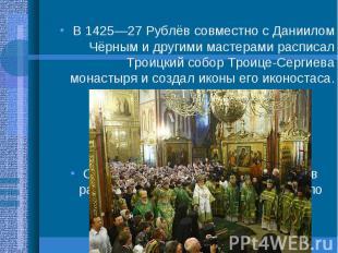 В 1425—27 Рублёв совместно с Даниилом Чёрным и другими мастерами расписал Троицк