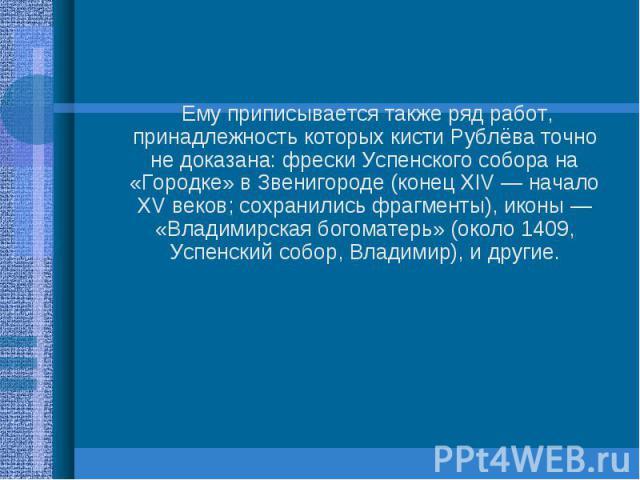 Ему приписывается также ряд работ, принадлежность которых кисти Рублёва точно не доказана: фрески Успенского собора на «Городке» в Звенигороде (конец XIV— начало XV веков; сохранились фрагменты), иконы— «Владимирская богоматерь» (около 1…