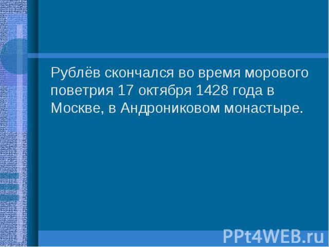 Рублёв скончался во время морового поветрия 17 октября 1428 года в Москве, в Андрониковом монастыре. Рублёв скончался во время морового поветрия 17 октября 1428 года в Москве, в Андрониковом монастыре.