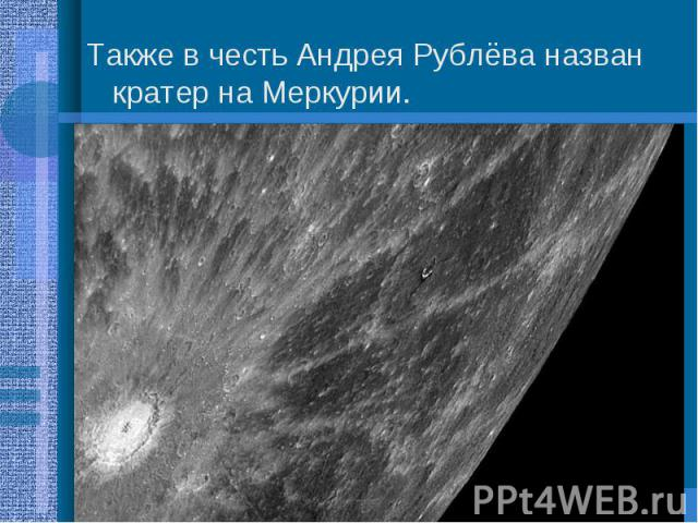 Также в честь Андрея Рублёва назван кратер на Меркурии. Также в честь Андрея Рублёва назван кратер на Меркурии.