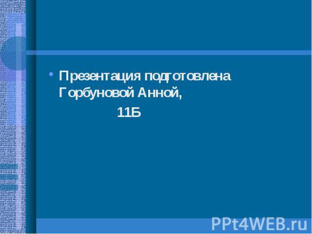 Презентация подготовлена Горбуновой Анной, Презентация подготовлена Горбуновой Анной, 11Б