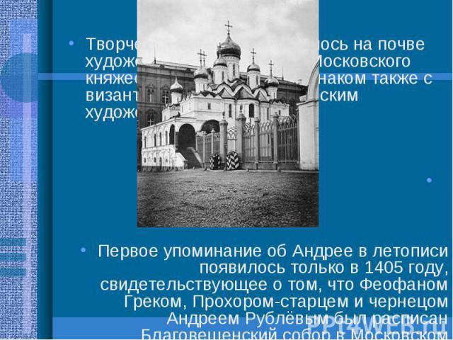 Творчество Рублёва сложилось на почве художественных традиций Московского княжества; он был хорошо знаком также с византийским и южнославянским художественным опытом. Творчество Рублёва сложилось на почве художественных традиций Московского княжеств…