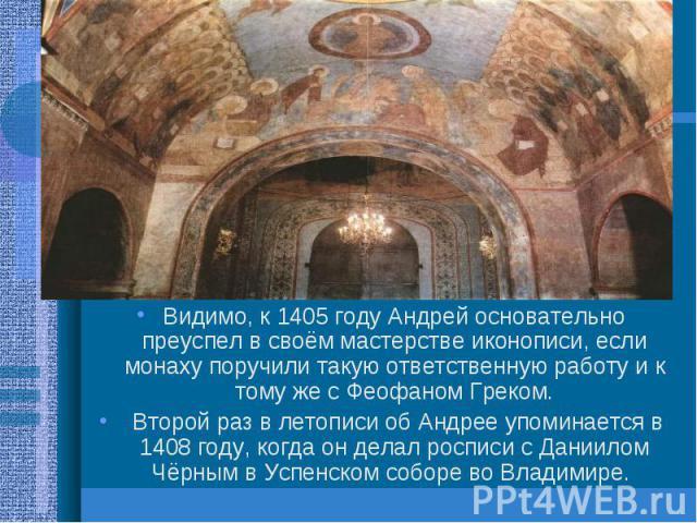 Видимо, к 1405 году Андрей основательно преуспел в своём мастерстве иконописи, если монаху поручили такую ответственную работу и к тому же с Феофаном Греком. Видимо, к 1405 году Андрей основательно преуспел в своём мастерстве иконописи, если монаху …