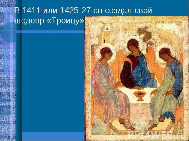 В 1411 или 1425-27 он создал свой шедевр «Троицу». В 1411 или 1425-27 он создал свой шедевр «Троицу».