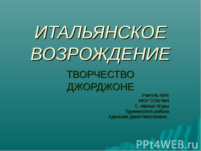 ИТАЛЬЯНСКОЕ ВОЗРОЖДЕНИЕ ТВОРЧЕСТВО ДЖОРДЖОНЕ Учитель МХК МОУ СОШ №4 С. Малые Ягуры Туркменского района Адоньева Дина Николаевна.