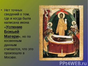 Нет точных сведений о том, где и когда была написана икона «Успение Божьей Матер