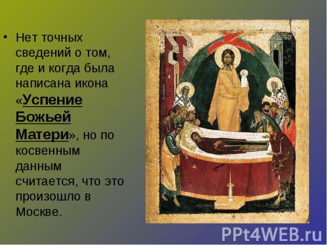 Нет точных сведений о том, где и когда была написана икона «Успение Божьей Матери», но по косвенным данным считается, что это произошло в Москве.