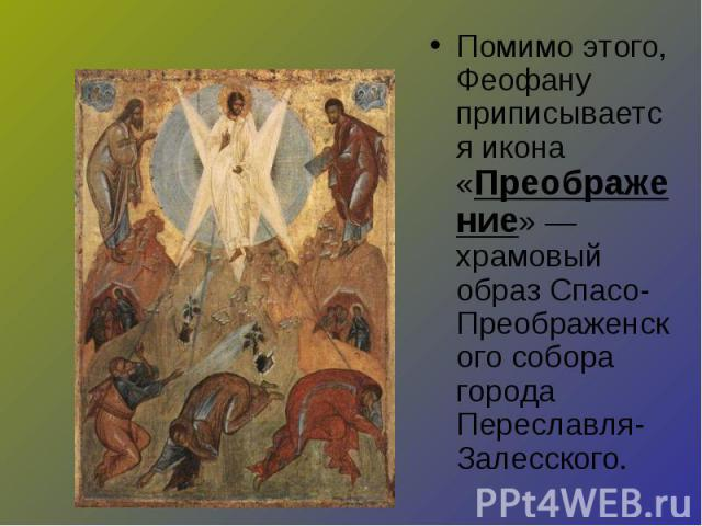 Помимо этого, Феофану приписывается икона «Преображение» — храмовый образ Спасо-Преображенского собора города Переславля-Залесского.