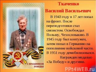 Ткаченко Ткаченко Василий Васильевич В 1943 году в 17 лет попал на фронт. После